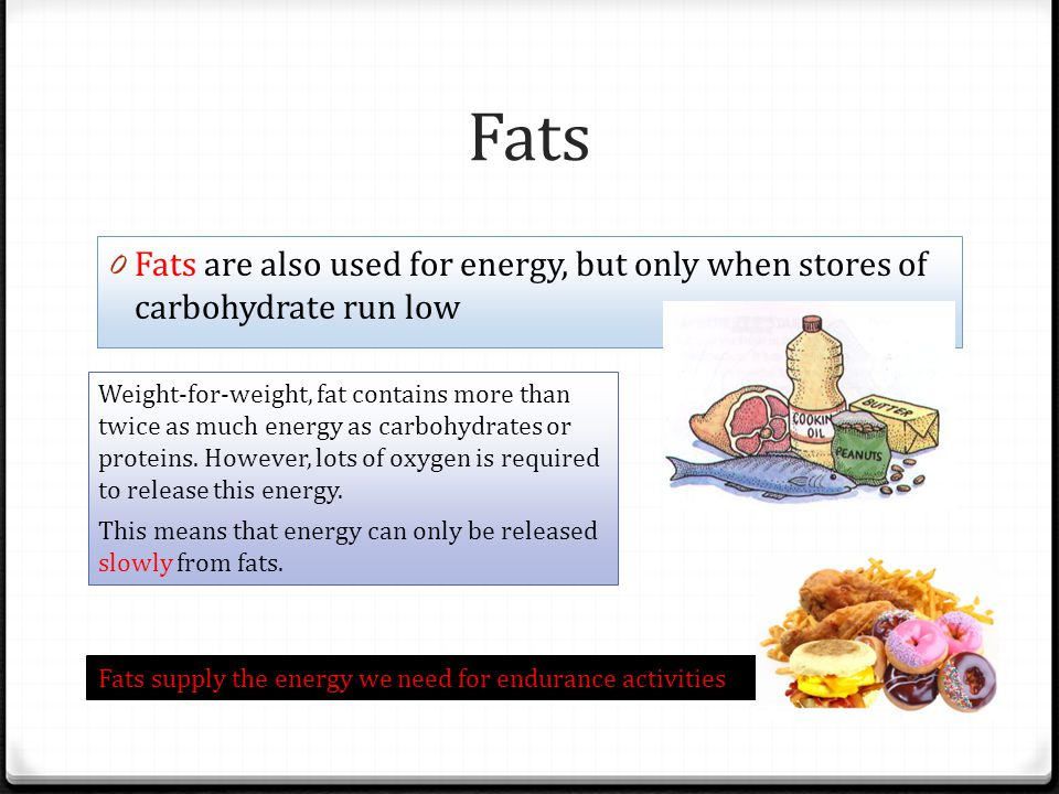 Fats 0 Fats are also used for energy, but only when stores of carbohydrate run low Weight-for-weight, fat contains more than twice as much energy as carbohydrates or proteins.
