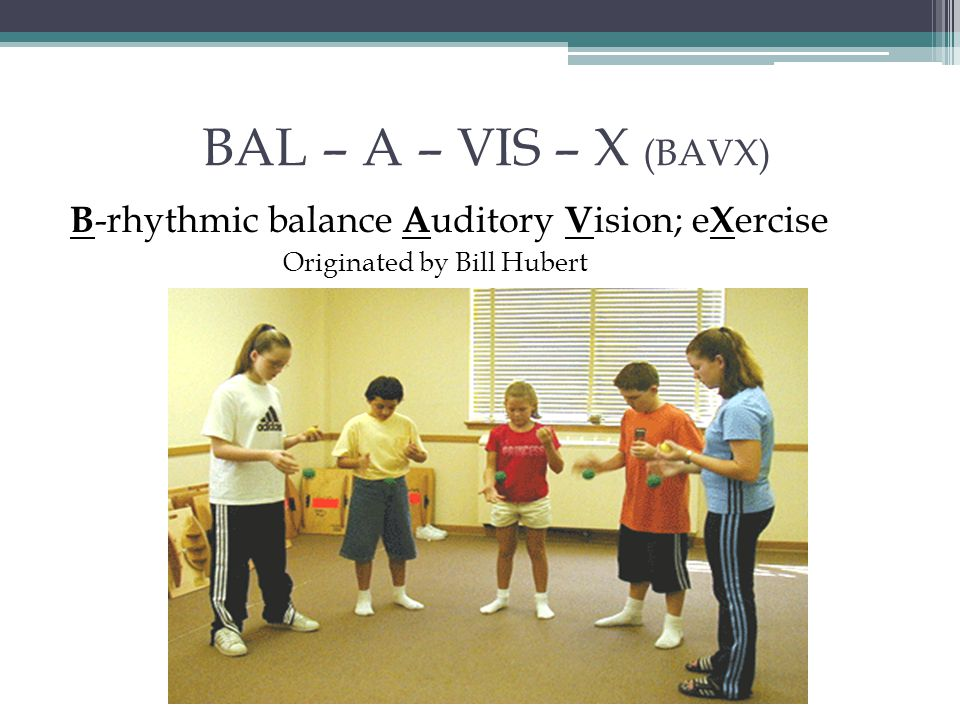 BAL – A – VIS – X (BAVX) B -rhythmic balance A uditory V ision; e X ercise Originated by Bill Hubert