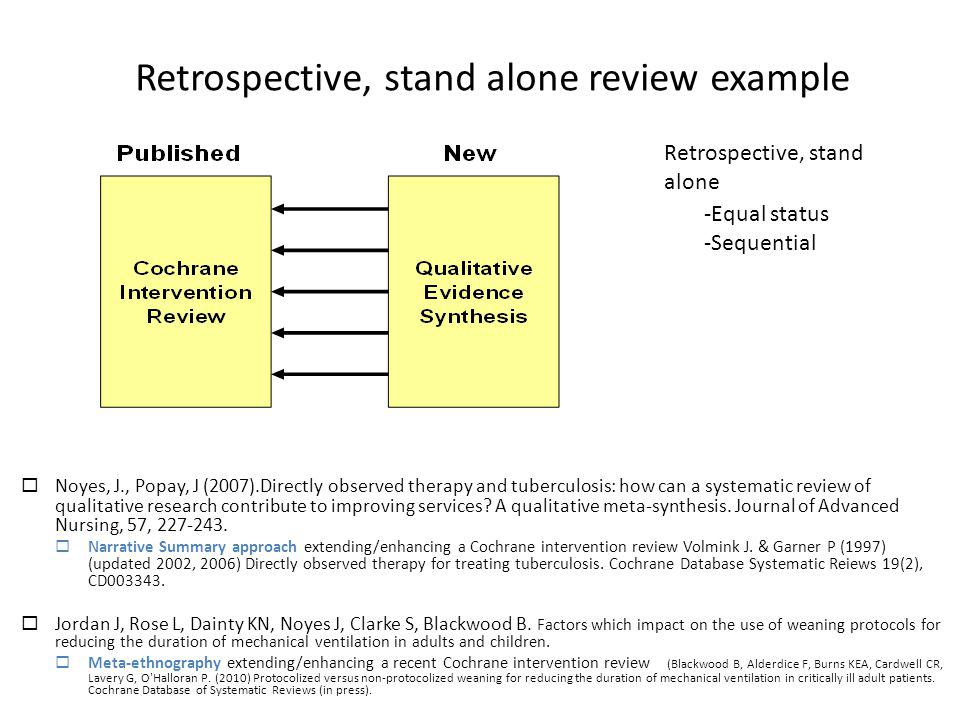 Retrospective, stand alone review example Noyes, J., Popay, J (2007).Directly observed therapy and tuberculosis: how can a systematic review of qualit