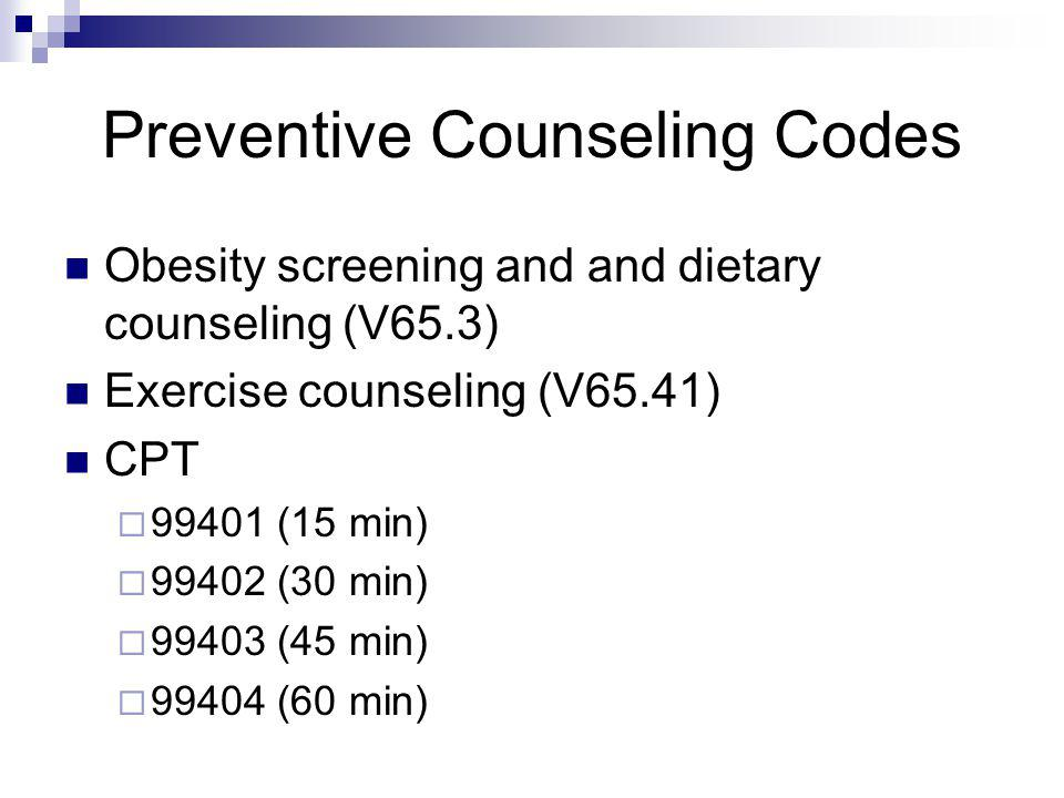 Preventive Counseling Codes Obesity screening and and dietary counseling (V65.3) Exercise counseling (V65.41) CPT 99401 (15 min) 99402 (30 min) 99403