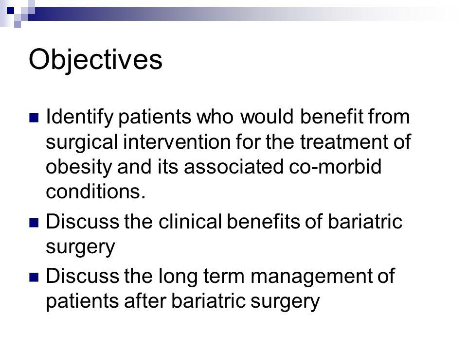 Objectives Identify patients who would benefit from surgical intervention for the treatment of obesity and its associated co-morbid conditions. Discus