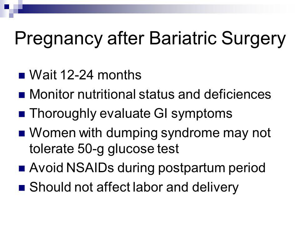 Pregnancy after Bariatric Surgery Wait 12-24 months Monitor nutritional status and deficiences Thoroughly evaluate GI symptoms Women with dumping synd