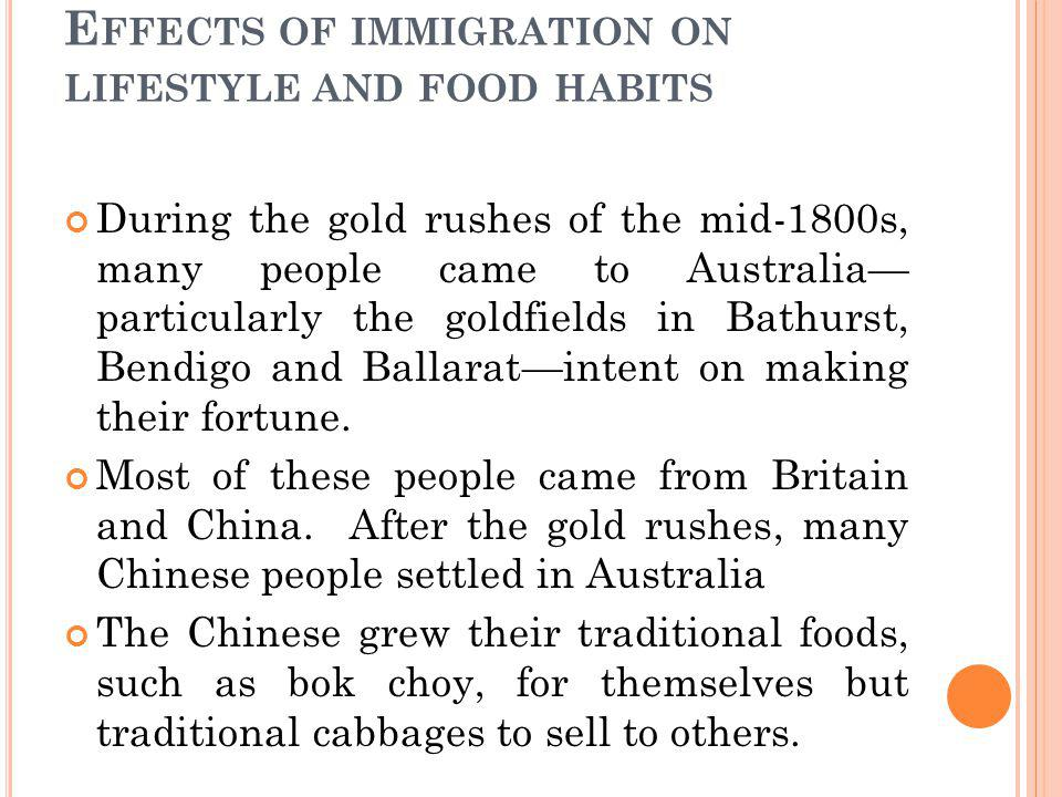 E FFECTS OF IMMIGRATION ON LIFESTYLE AND FOOD HABITS During the gold rushes of the mid-1800s, many people came to Australia particularly the goldfields in Bathurst, Bendigo and Ballaratintent on making their fortune.