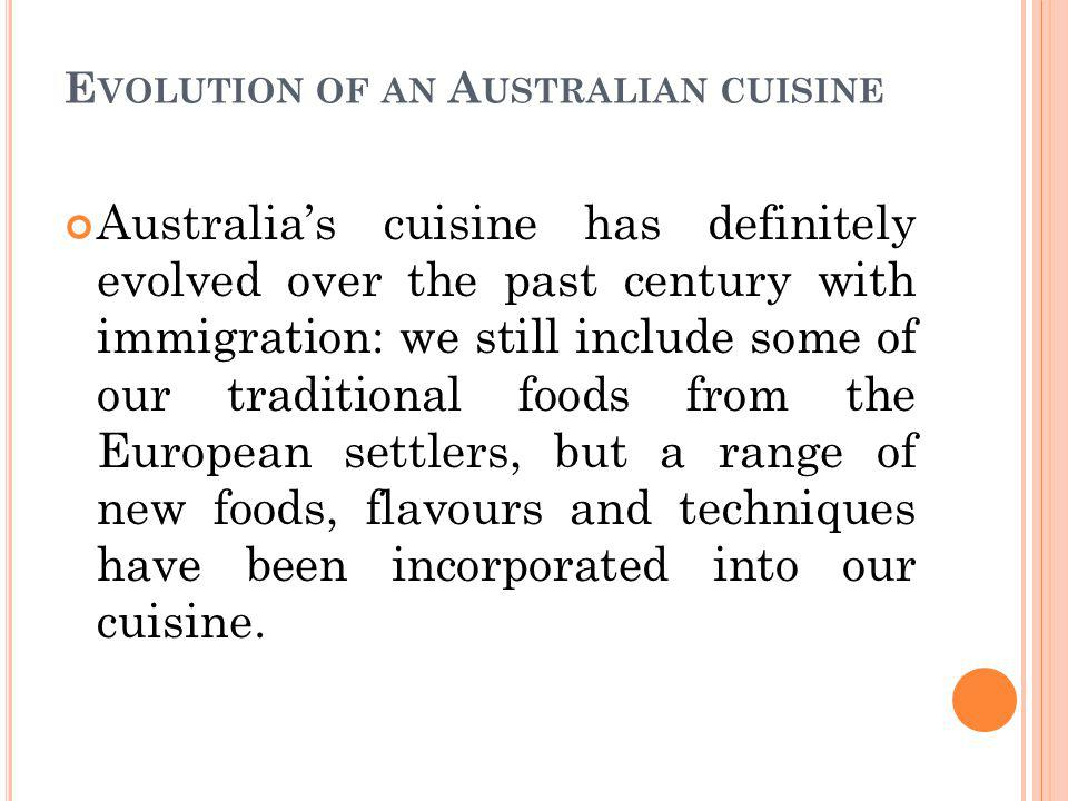 E VOLUTION OF AN A USTRALIAN CUISINE Australias cuisine has definitely evolved over the past century with immigration: we still include some of our traditional foods from the European settlers, but a range of new foods, flavours and techniques have been incorporated into our cuisine.