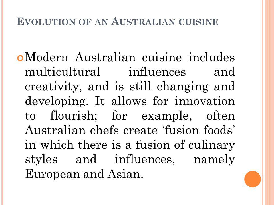 E VOLUTION OF AN A USTRALIAN CUISINE Modern Australian cuisine includes multicultural influences and creativity, and is still changing and developing.
