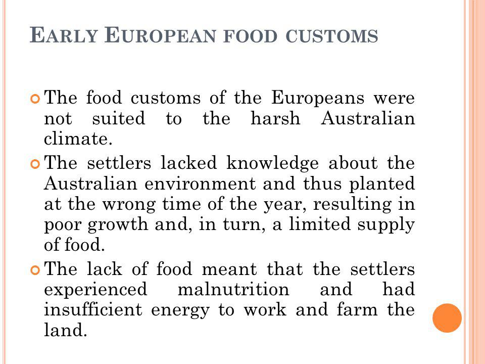 E ARLY E UROPEAN FOOD CUSTOMS The food customs of the Europeans were not suited to the harsh Australian climate.