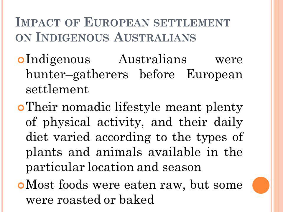 I MPACT OF E UROPEAN SETTLEMENT ON I NDIGENOUS A USTRALIANS With European settlement, the diet of Indigenous Australians changed to include Western foods, such as flour, sugar and processed meat.