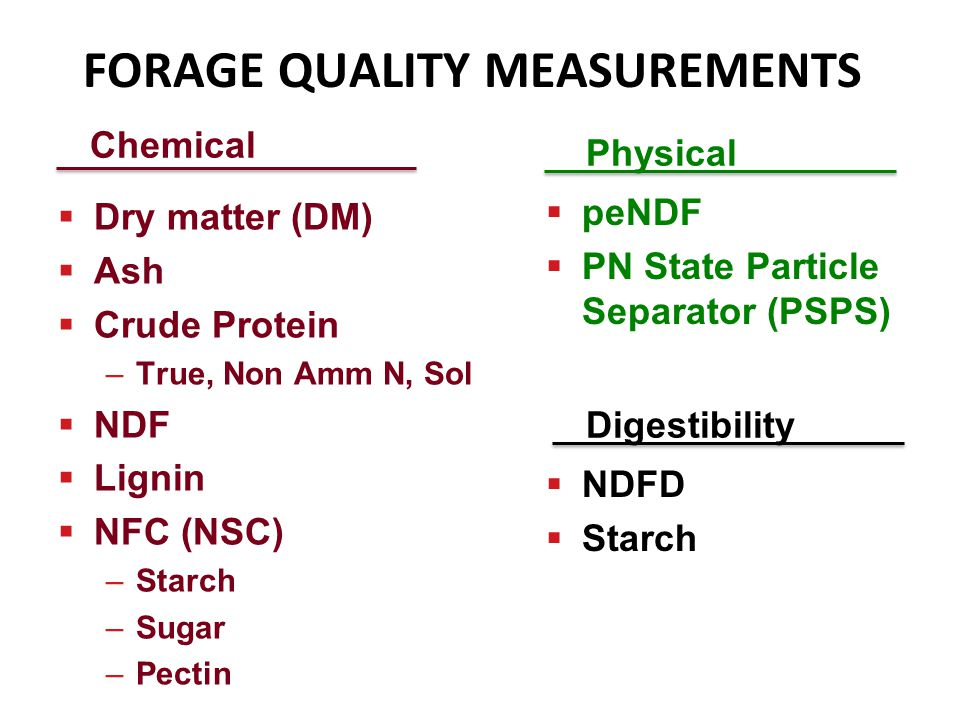 Chemical Dry matter (DM) Ash Crude Protein –True, Non Amm N, Sol NDF Lignin NFC (NSC) –Starch –Sugar –Pectin Physical peNDF PN State Particle Separator (PSPS) FORAGE QUALITY MEASUREMENTS Digestibility NDFD Starch
