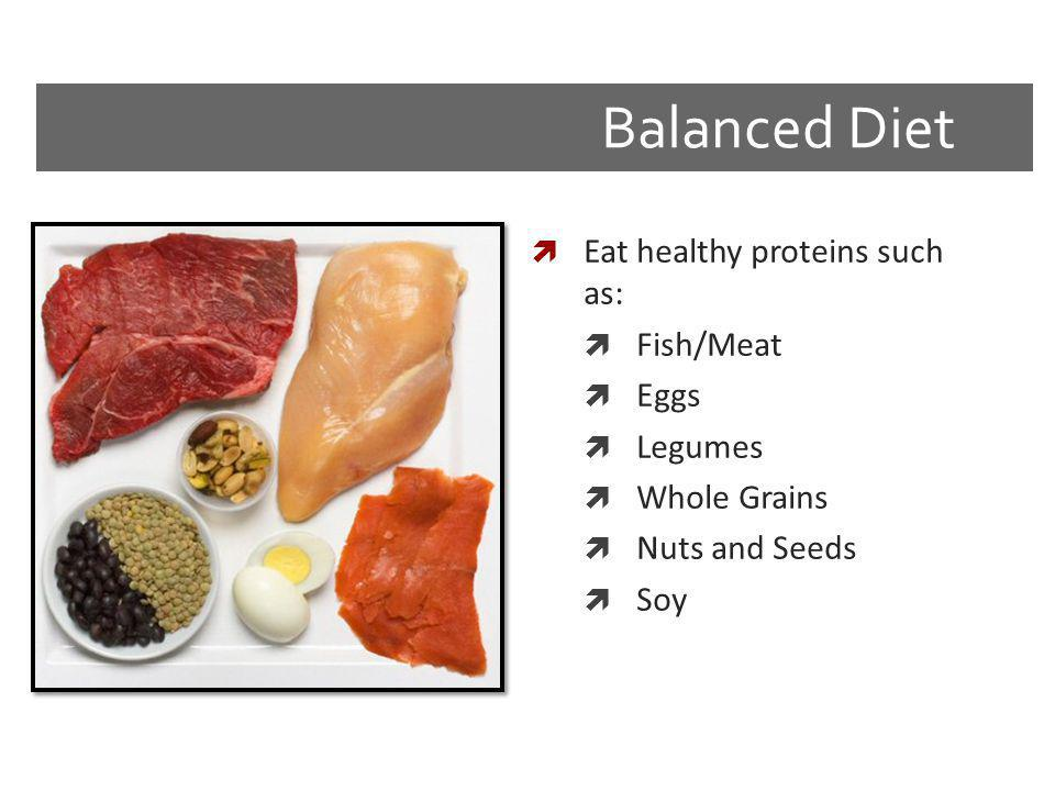 Balanced Diet Eat healthy proteins such as: Fish/Meat Eggs Legumes Whole Grains Nuts and Seeds Soy