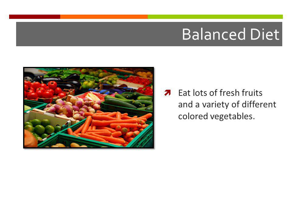 Balanced Diet Eat lots of fresh fruits and a variety of different colored vegetables.