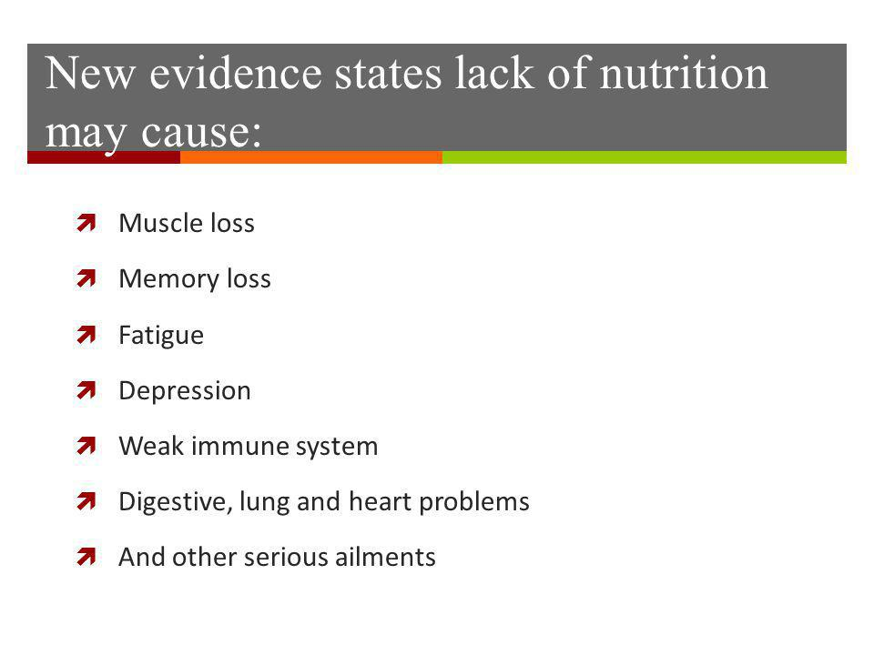 Muscle loss Memory loss Fatigue Depression Weak immune system Digestive, lung and heart problems And other serious ailments New evidence states lack of nutrition may cause: