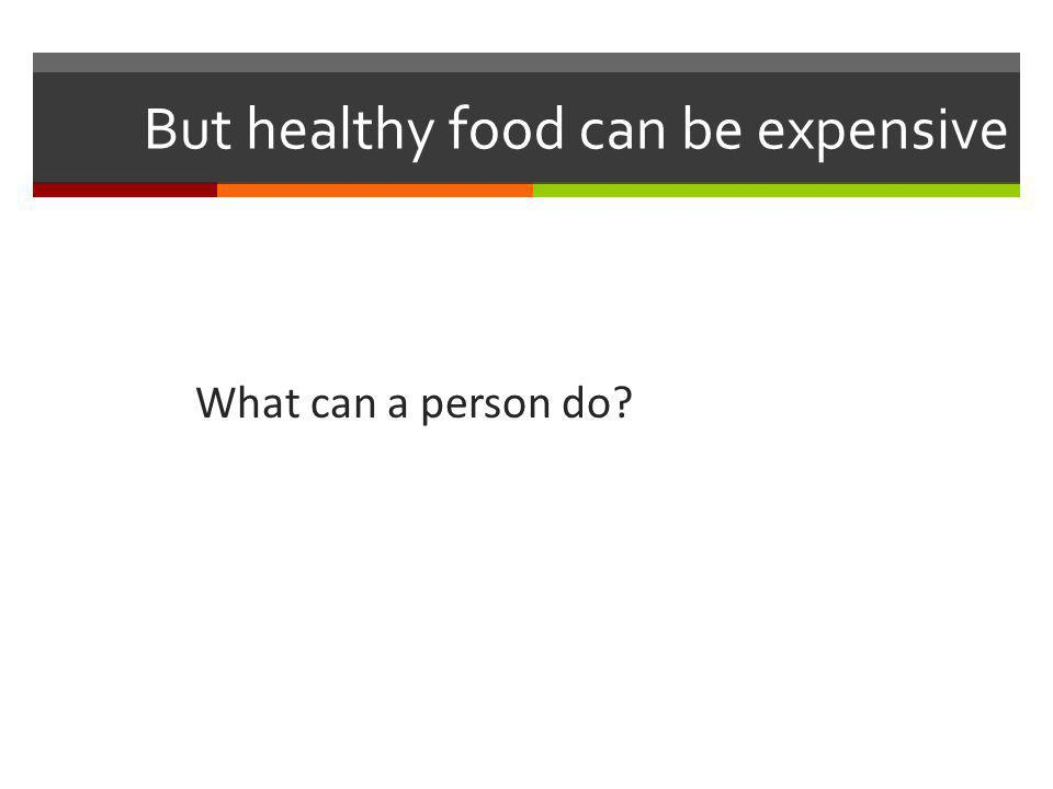 But healthy food can be expensive What can a person do?