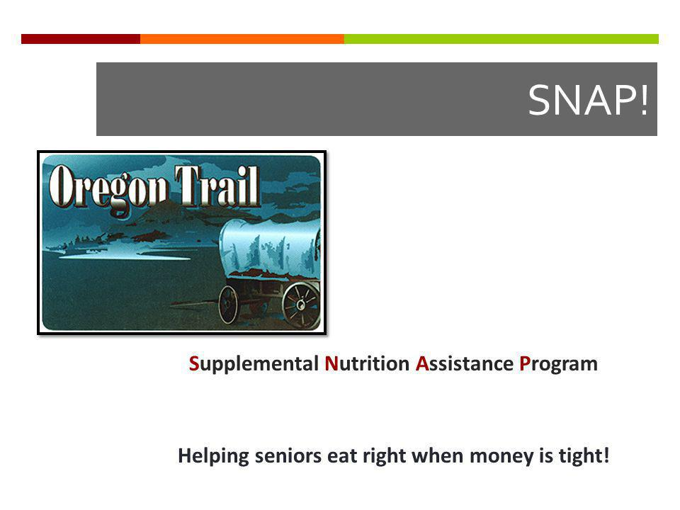 SNAP! Supplemental Nutrition Assistance Program Helping seniors eat right when money is tight!