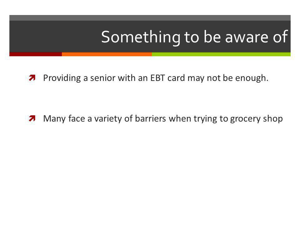 Something to be aware of Providing a senior with an EBT card may not be enough.