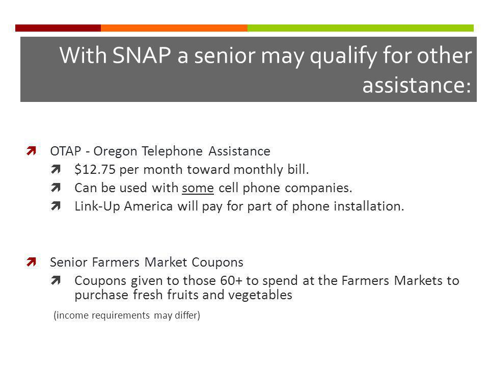 With SNAP a senior may qualify for other assistance: OTAP - Oregon Telephone Assistance $12.75 per month toward monthly bill.