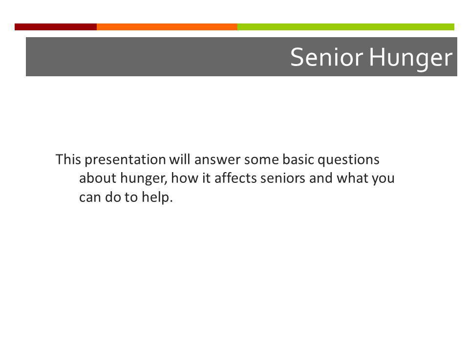 Senior Hunger This presentation will answer some basic questions about hunger, how it affects seniors and what you can do to help.