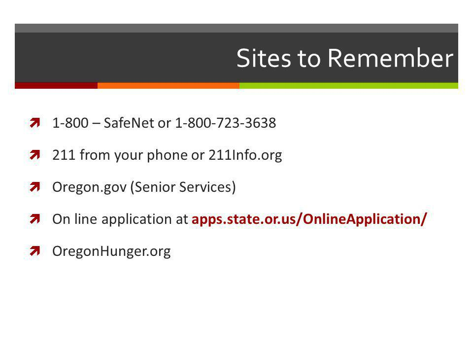 Sites to Remember 1-800 – SafeNet or 1-800-723-3638 211 from your phone or 211Info.org Oregon.gov (Senior Services) On line application at apps.state.or.us/OnlineApplication/ OregonHunger.org