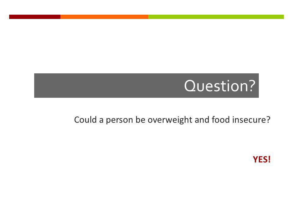 Question? Could a person be overweight and food insecure? YES!