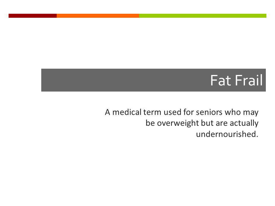 Fat Frail A medical term used for seniors who may be overweight but are actually undernourished.