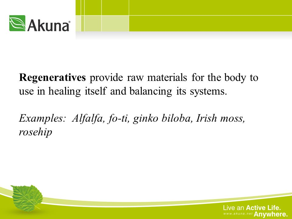 Regeneratives provide raw materials for the body to use in healing itself and balancing its systems. Examples: Alfalfa, fo-ti, ginko biloba, Irish mos