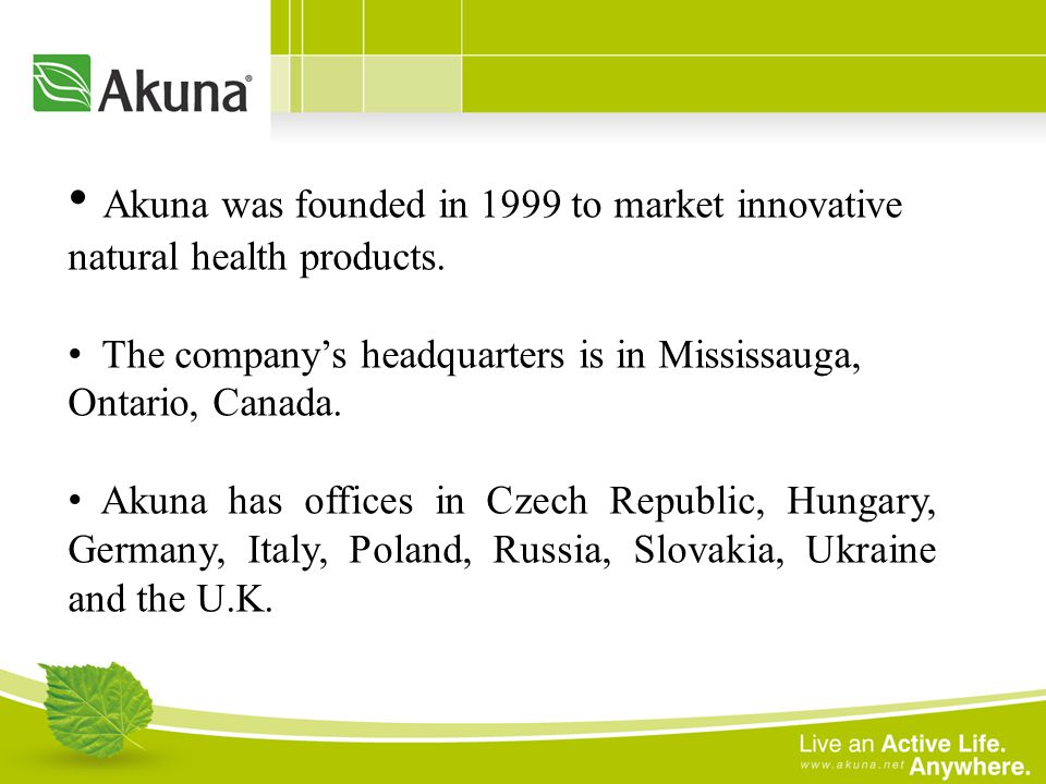 Akuna was founded in 1999 to market innovative natural health products. The companys headquarters is in Mississauga, Ontario, Canada. Akuna has office