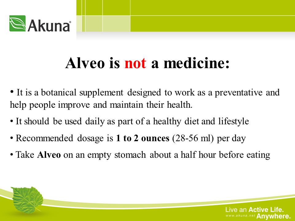 Alveo is not a medicine: It is a botanical supplement designed to work as a preventative and help people improve and maintain their health. It should