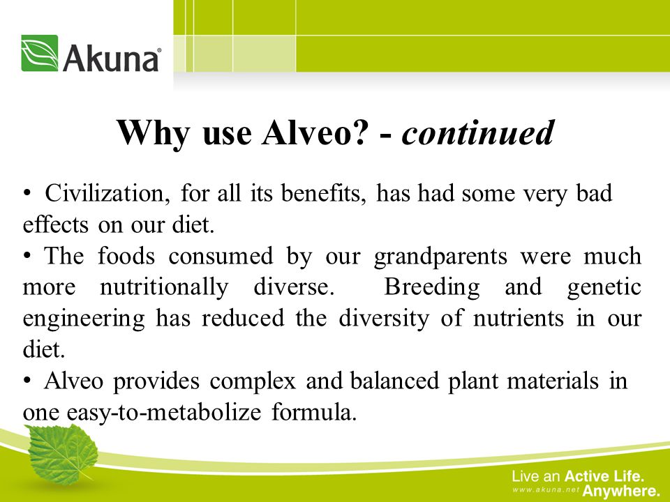 Why use Alveo? - continued Civilization, for all its benefits, has had some very bad effects on our diet. The foods consumed by our grandparents were