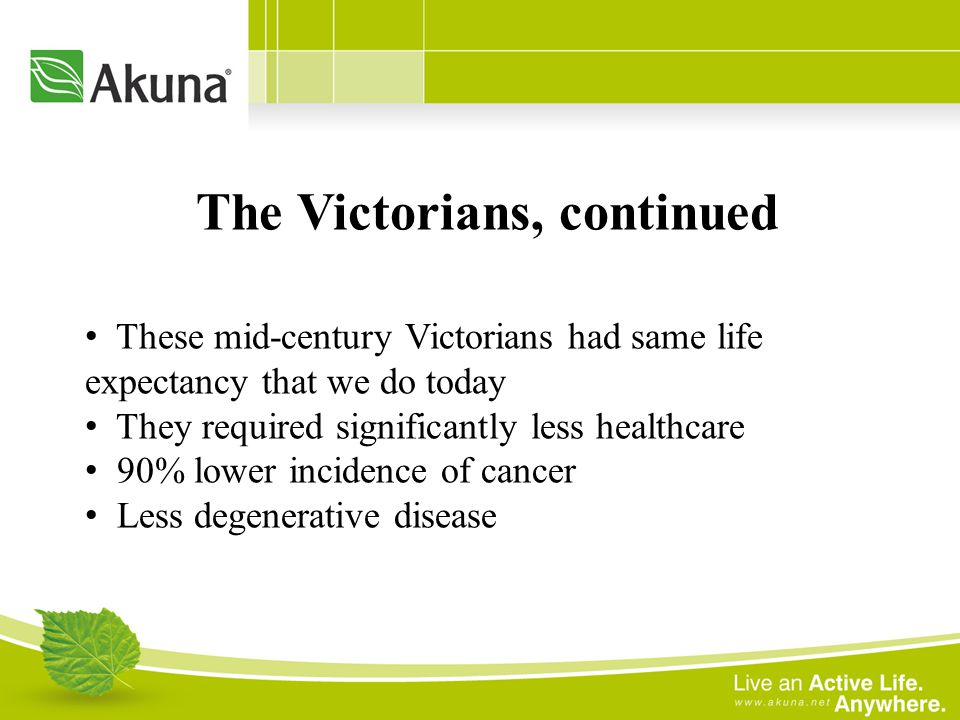 These mid-century Victorians had same life expectancy that we do today They required significantly less healthcare 90% lower incidence of cancer Less degenerative disease The Victorians, continued