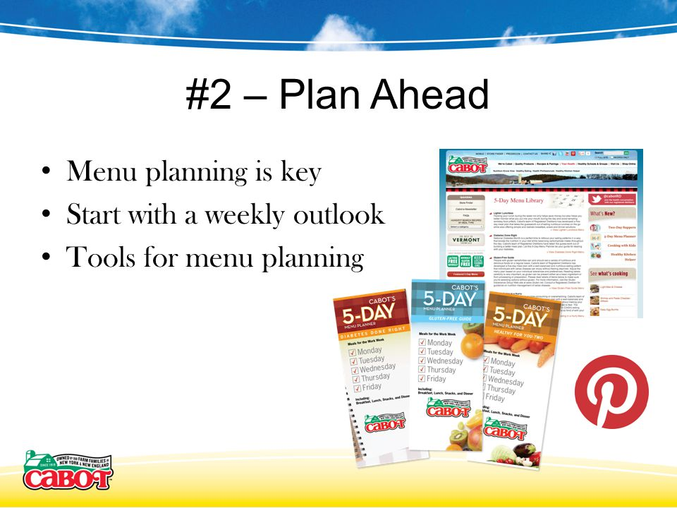 #2 – Plan Ahead Menu planning is key Start with a weekly outlook Tools for menu planning