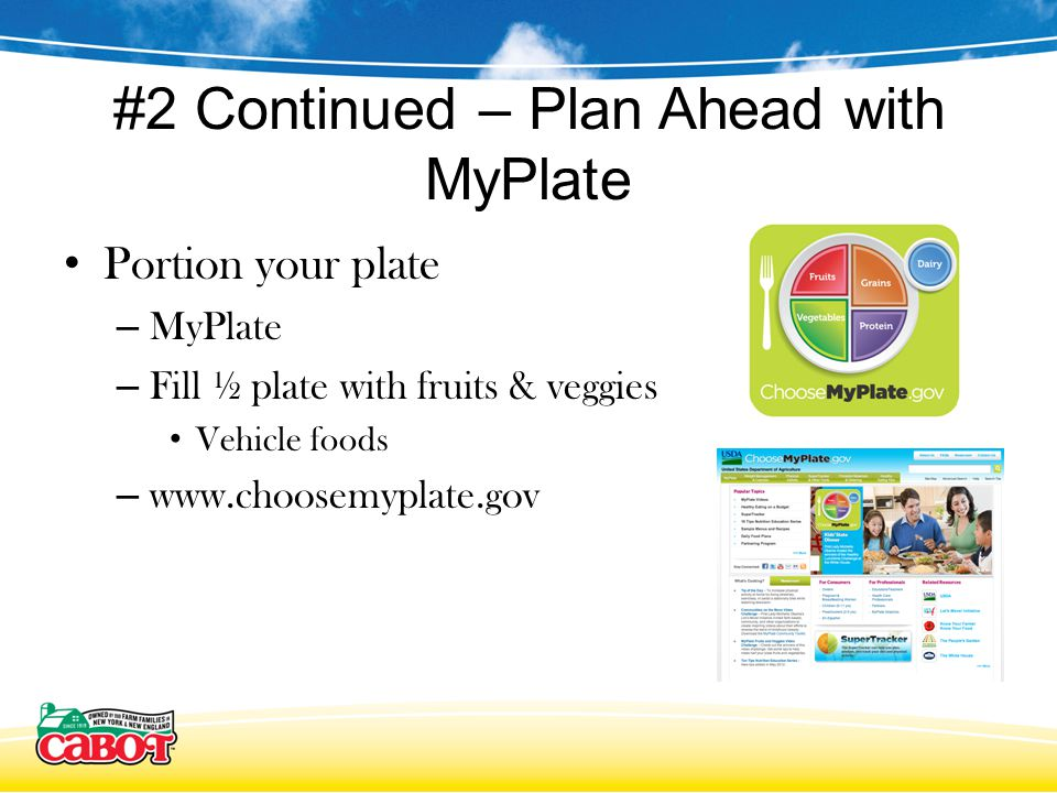 #2 Continued – Plan Ahead with MyPlate Portion your plate – MyPlate – Fill ½ plate with fruits & veggies Vehicle foods – www.choosemyplate.gov