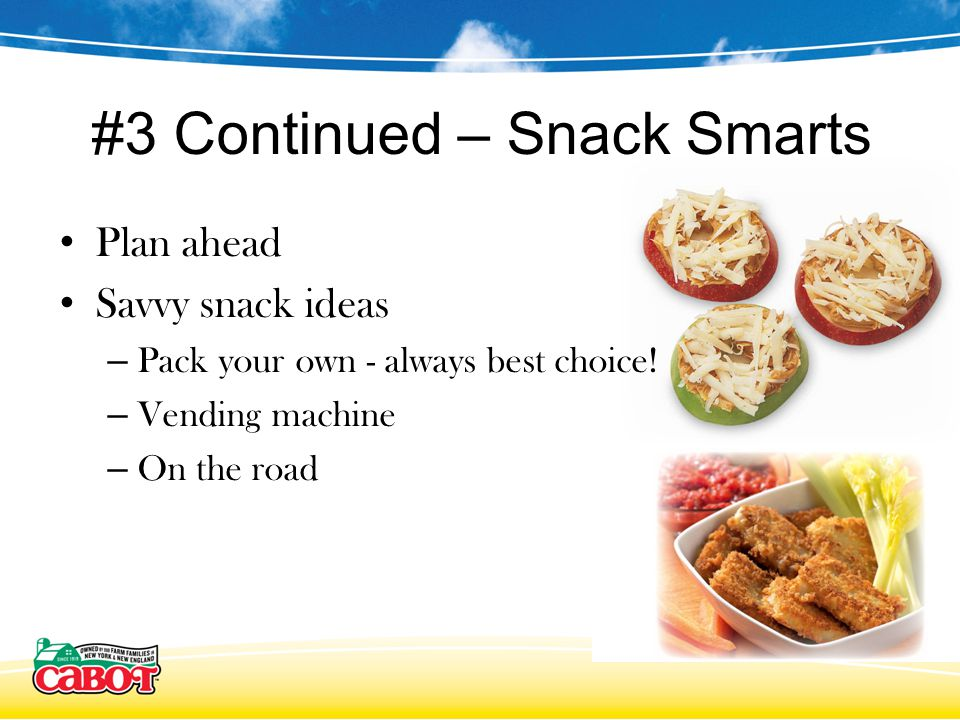#3 Continued – Snack Smarts Plan ahead Savvy snack ideas – Pack your own - always best choice.