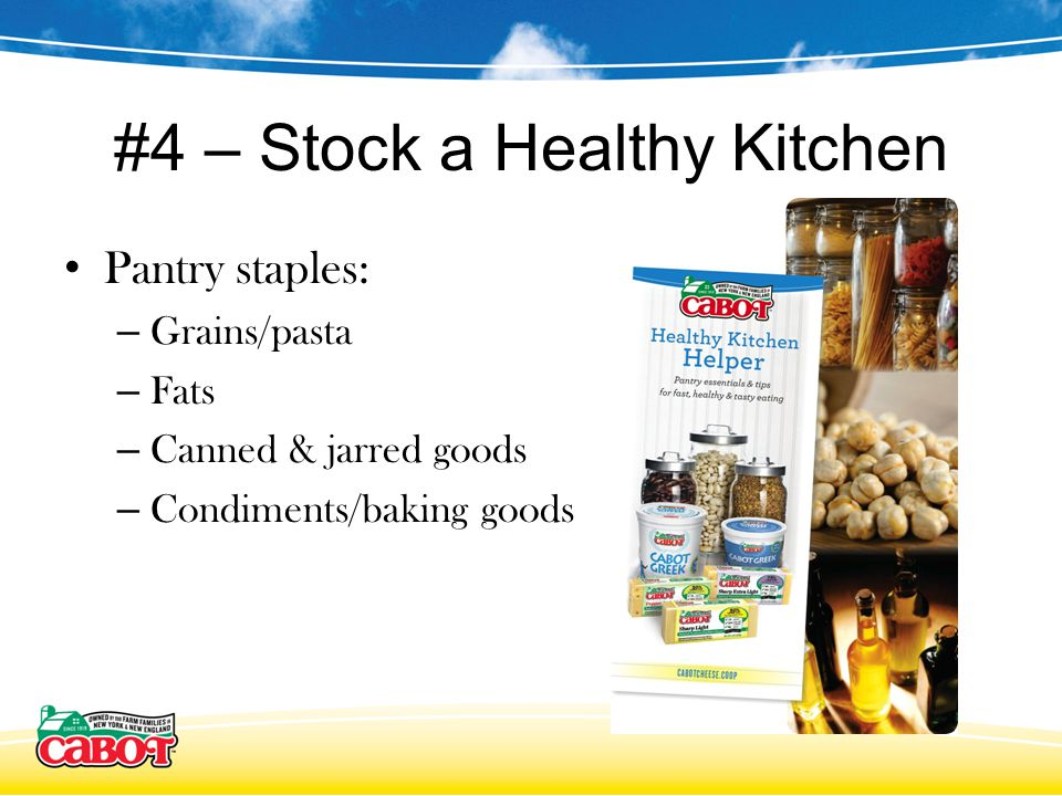 #4 – Stock a Healthy Kitchen Pantry staples: – Grains/pasta – Fats – Canned & jarred goods – Condiments/baking goods