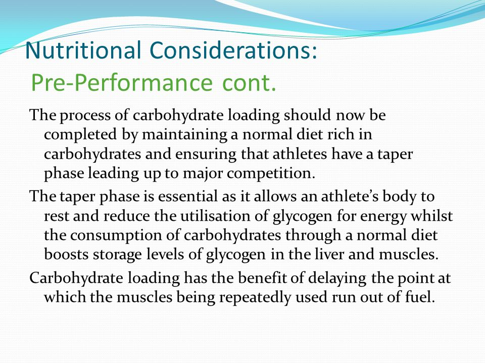 Nutritional Considerations: Pre-Performance cont. The process of carbohydrate loading should now be completed by maintaining a normal diet rich in car