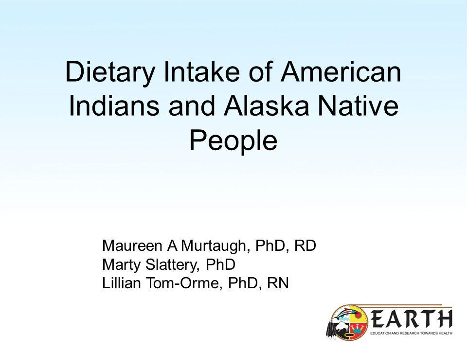 Dietary Intake of American Indians and Alaska Native People Maureen A Murtaugh, PhD, RD Marty Slattery, PhD Lillian Tom-Orme, PhD, RN