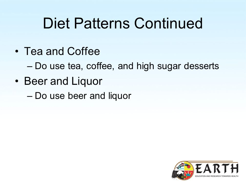 Diet Patterns Continued Tea and Coffee –Do use tea, coffee, and high sugar desserts Beer and Liquor –Do use beer and liquor