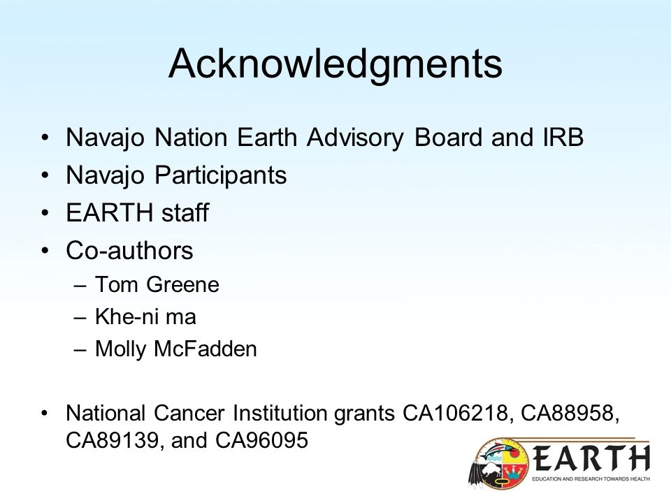 Acknowledgments Navajo Nation Earth Advisory Board and IRB Navajo Participants EARTH staff Co-authors –Tom Greene –Khe-ni ma –Molly McFadden National Cancer Institution grants CA106218, CA88958, CA89139, and CA96095