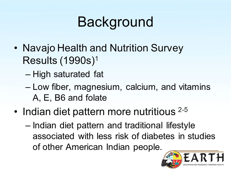 Background Navajo Health and Nutrition Survey Results (1990s) 1 –High saturated fat –Low fiber, magnesium, calcium, and vitamins A, E, B6 and folate Indian diet pattern more nutritious 2-5 –Indian diet pattern and traditional lifestyle associated with less risk of diabetes in studies of other American Indian people.