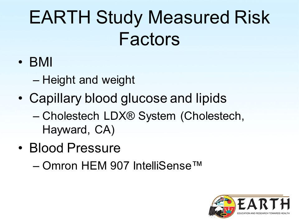 EARTH Study Measured Risk Factors BMI –Height and weight Capillary blood glucose and lipids –Cholestech LDX® System (Cholestech, Hayward, CA) Blood Pressure –Omron HEM 907 IntelliSense