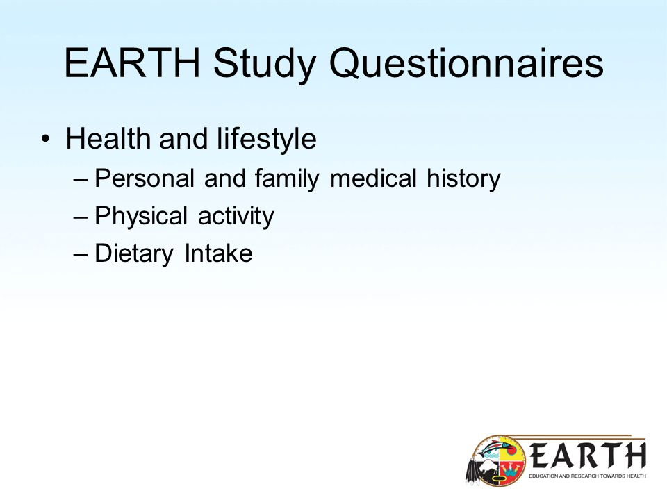 EARTH Study Questionnaires Health and lifestyle –Personal and family medical history –Physical activity –Dietary Intake
