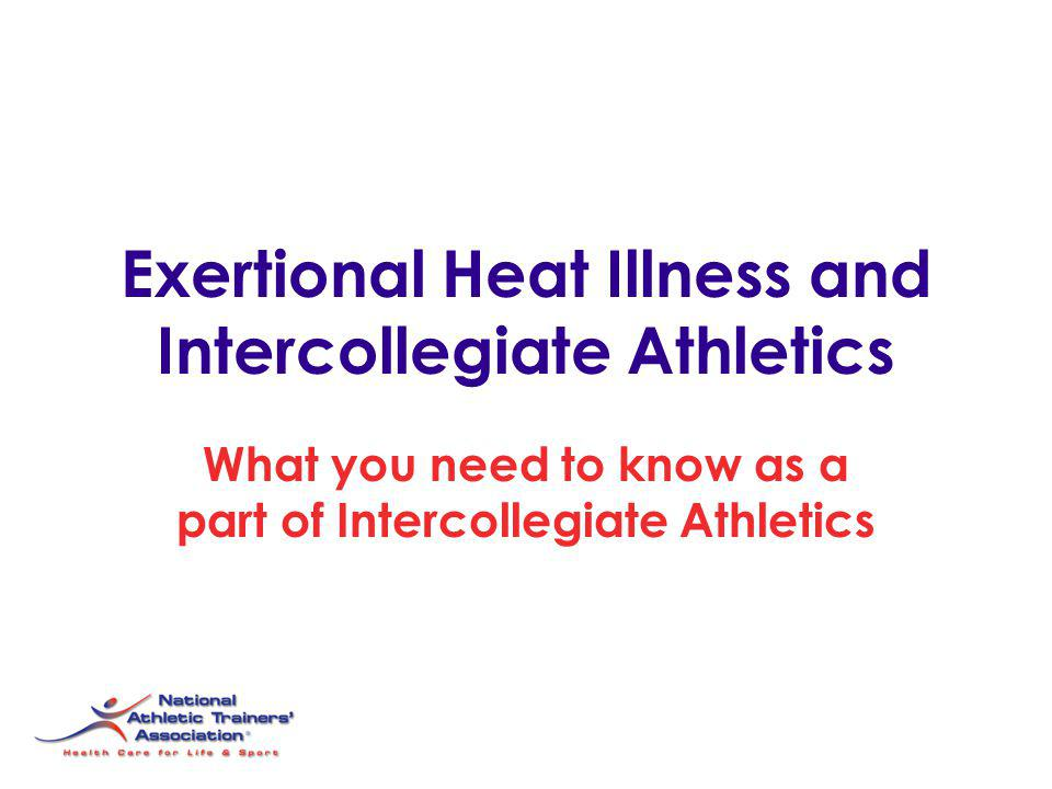 Exertional Heat Illness and Intercollegiate Athletics What you need to know as a part of Intercollegiate Athletics
