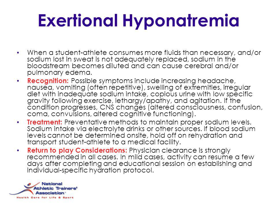 Exertional Hyponatremia When a student-athlete consumes more fluids than necessary, and/or sodium lost in sweat is not adequately replaced, sodium in