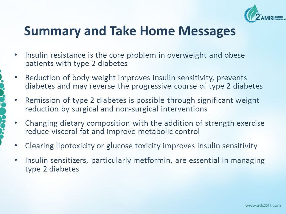 Summary and Take Home Messages Insulin resistance is the core problem in overweight and obese patients with type 2 diabetes Reduction of body weight improves insulin sensitivity, prevents diabetes and may reverse the progressive course of type 2 diabetes Remission of type 2 diabetes is possible through significant weight reduction by surgical and non-surgical interventions Changing dietary composition with the addition of strength exercise reduce visceral fat and improve metabolic control Clearing lipotoxicity or glucose toxicity improves insulin sensitivity Insulin sensitizers, particularly metformin, are essential in managing type 2 diabetes