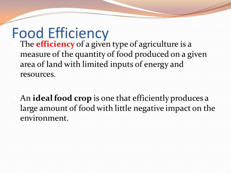 Food Efficiency The efficiency of a given type of agriculture is a measure of the quantity of food produced on a given area of land with limited input
