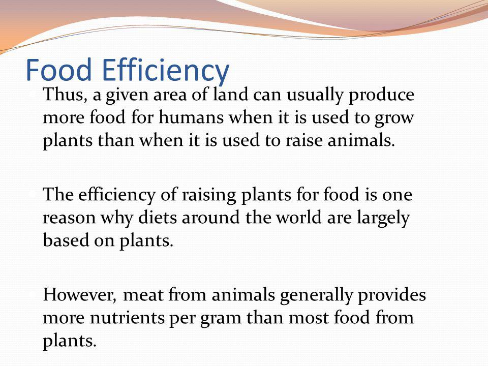 Food Efficiency Thus, a given area of land can usually produce more food for humans when it is used to grow plants than when it is used to raise anima