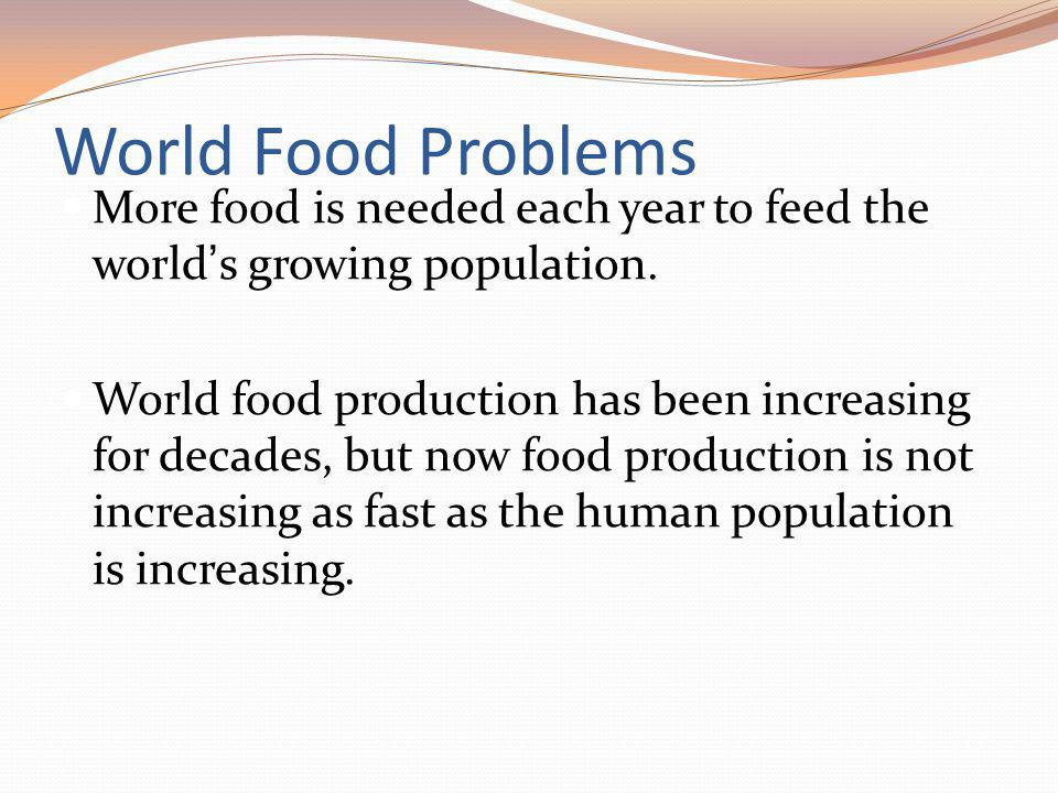 World Food Problems More food is needed each year to feed the world s growing population. World food production has been increasing for decades, but n