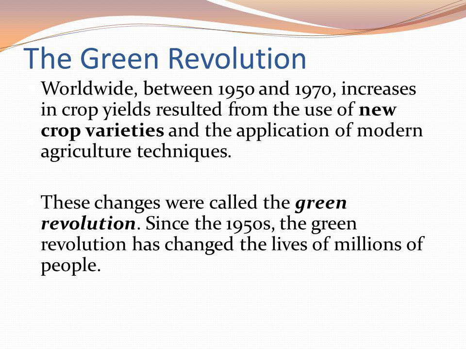 The Green Revolution Worldwide, between 1950 and 1970, increases in crop yields resulted from the use of new crop varieties and the application of modern agriculture techniques.