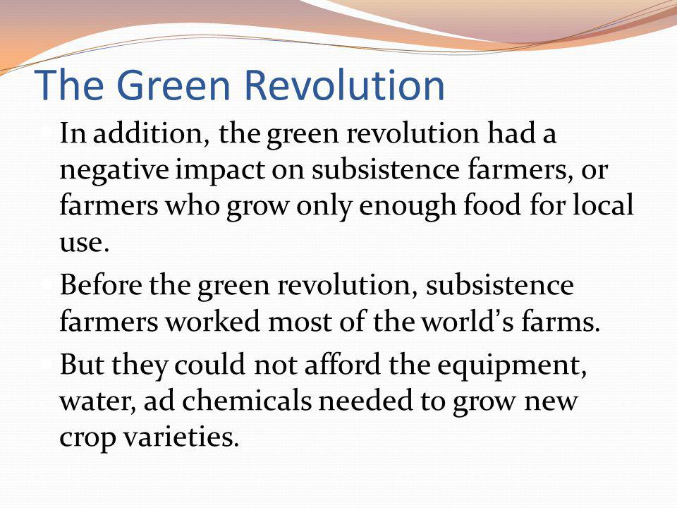 The Green Revolution In addition, the green revolution had a negative impact on subsistence farmers, or farmers who grow only enough food for local use.