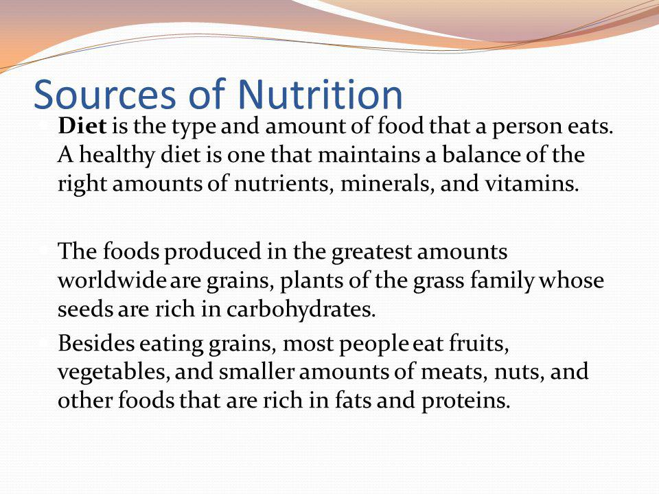 Sources of Nutrition Diet is the type and amount of food that a person eats. A healthy diet is one that maintains a balance of the right amounts of nu