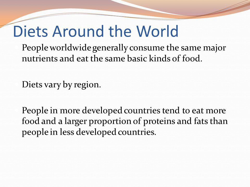 Diets Around the World People worldwide generally consume the same major nutrients and eat the same basic kinds of food. Diets vary by region. People