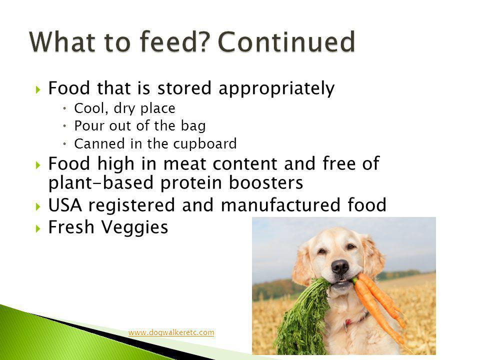 Food that is stored appropriately Cool, dry place Pour out of the bag Canned in the cupboard Food high in meat content and free of plant-based protein boosters USA registered and manufactured food Fresh Veggies www.dogwalkeretc.com